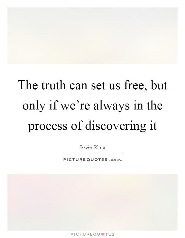 The truth can set us free, but only if we're always in the process of discovering it Picture Quote #1