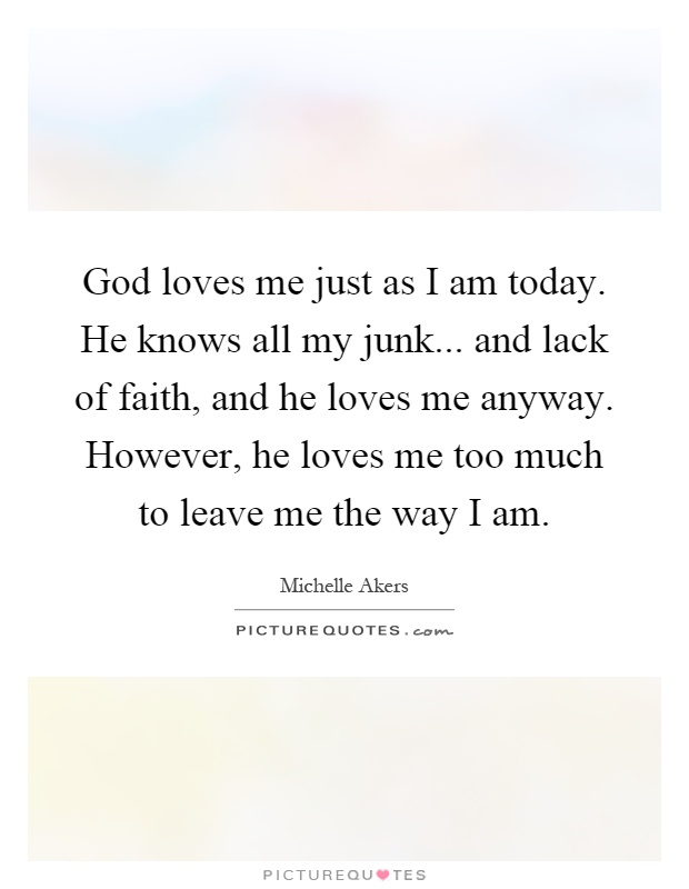 God loves me just as I am today. He knows all my junk... and lack of faith, and he loves me anyway. However, he loves me too much to leave me the way I am Picture Quote #1