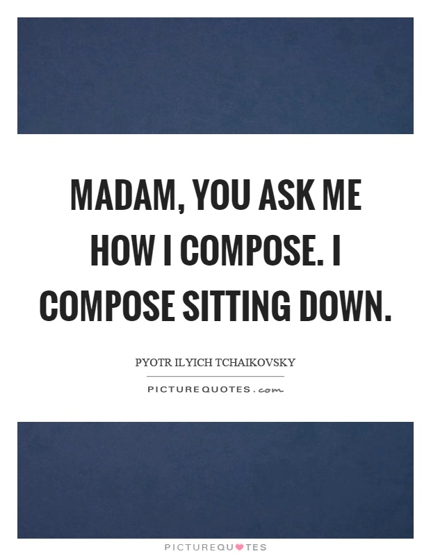 Madam, you ask me how I compose. I compose sitting down Picture Quote #1