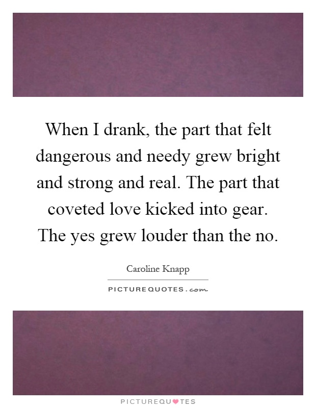 When I drank, the part that felt dangerous and needy grew bright and strong and real. The part that coveted love kicked into gear. The yes grew louder than the no Picture Quote #1