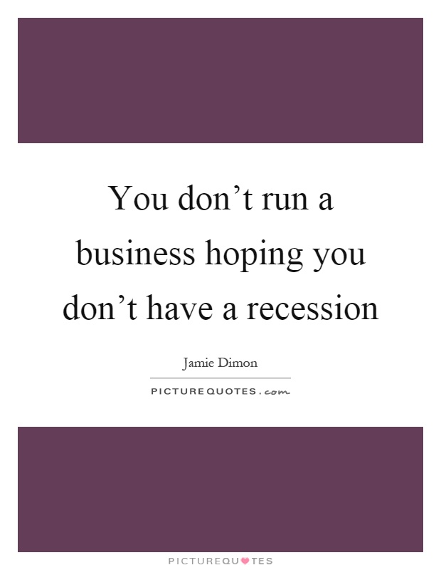 You don't run a business hoping you don't have a recession Picture Quote #1