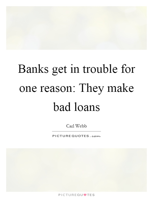 Banks get in trouble for one reason: They make bad loans Picture Quote #1