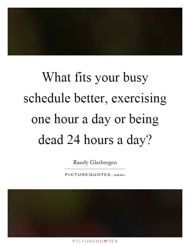 What fits your busy schedule better, exercising one hour a day or being dead 24 hours a day? Picture Quote #1