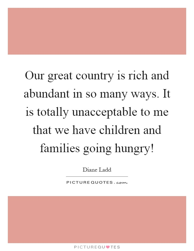 Our great country is rich and abundant in so many ways. It is totally unacceptable to me that we have children and families going hungry! Picture Quote #1