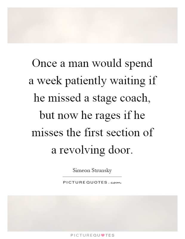 Once a man would spend a week patiently waiting if he missed a stage coach, but now he rages if he misses the first section of a revolving door Picture Quote #1