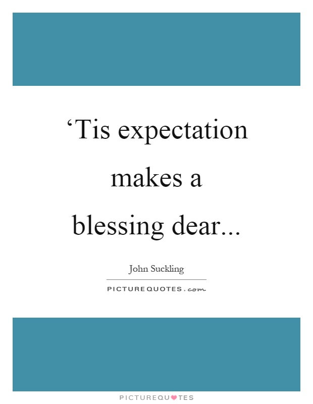 'Tis expectation makes a blessing dear Picture Quote #1