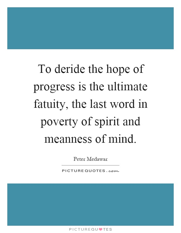 To deride the hope of progress is the ultimate fatuity, the last word in poverty of spirit and meanness of mind Picture Quote #1
