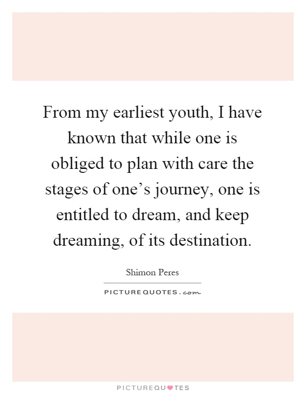 From my earliest youth, I have known that while one is obliged to plan with care the stages of one's journey, one is entitled to dream, and keep dreaming, of its destination Picture Quote #1