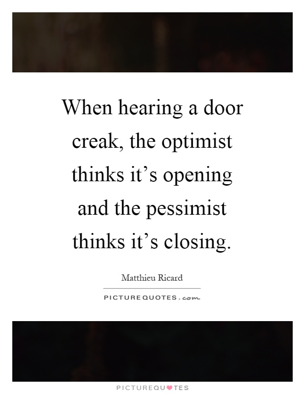 When hearing a door creak the optimist thinks it\u0027s opening and the pessimist thinks it\u0027s closing  sc 1 st  PictureQuotes.com & When hearing a door creak the optimist thinks it\u0027s opening and ...
