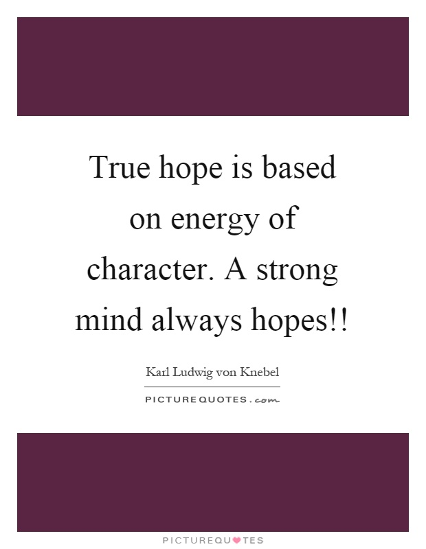 True hope is based on energy of character. A strong mind always hopes!! Picture Quote #1
