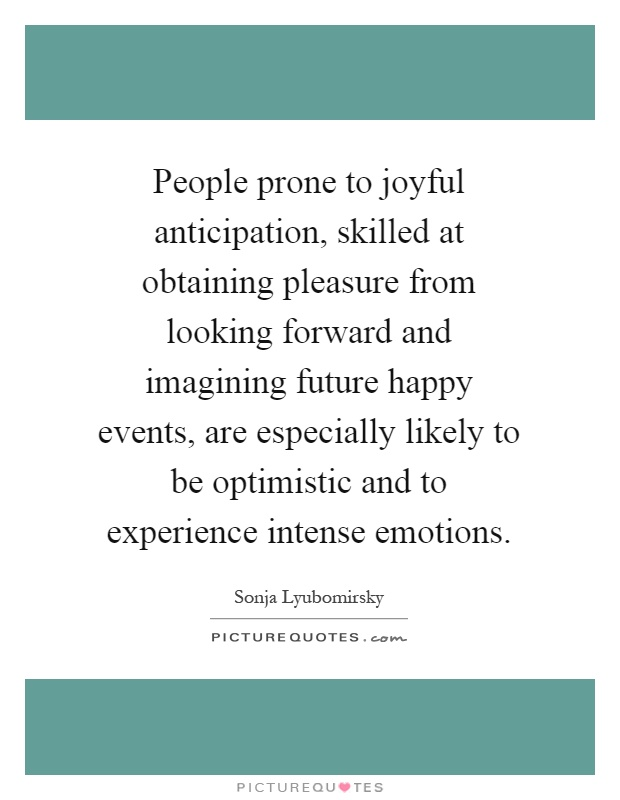 People prone to joyful anticipation, skilled at obtaining pleasure from looking forward and imagining future happy events, are especially likely to be optimistic and to experience intense emotions Picture Quote #1