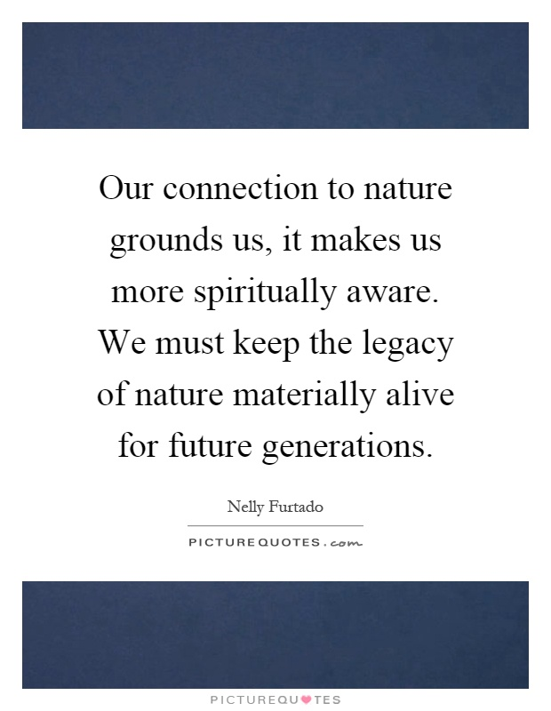 Our connection to nature grounds us, it makes us more spiritually aware. We must keep the legacy of nature materially alive for future generations Picture Quote #1