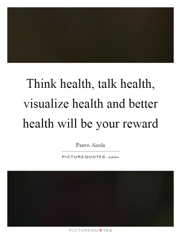 Think health, talk health, visualize health and better health will be your reward Picture Quote #1