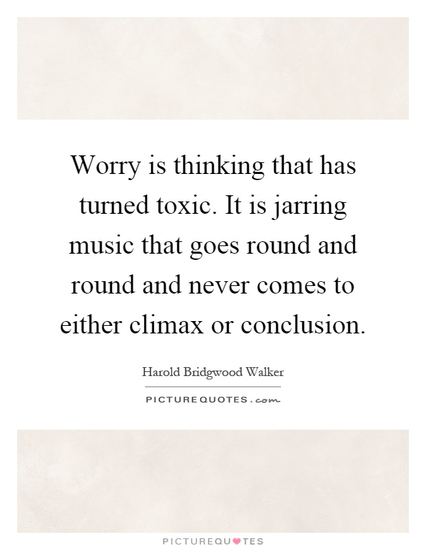 Worry is thinking that has turned toxic. It is jarring music that goes round and round and never comes to either climax or conclusion Picture Quote #1