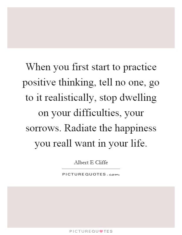 When you first start to practice positive thinking, tell no one, go to it realistically, stop dwelling on your difficulties, your sorrows. Radiate the happiness you reall want in your life Picture Quote #1