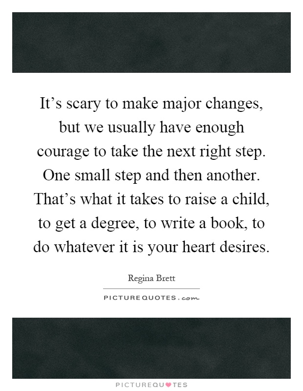 It's scary to make major changes, but we usually have enough courage to take the next right step. One small step and then another. That's what it takes to raise a child, to get a degree, to write a book, to do whatever it is your heart desires Picture Quote #1