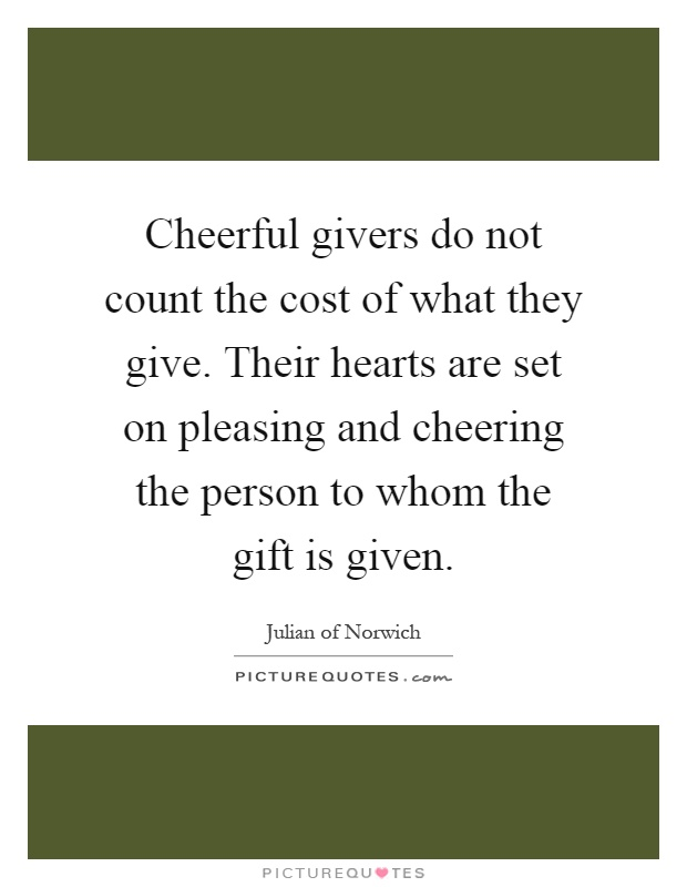 Cheerful givers do not count the cost of what they give. Their hearts are set on pleasing and cheering the person to whom the gift is given Picture Quote #1