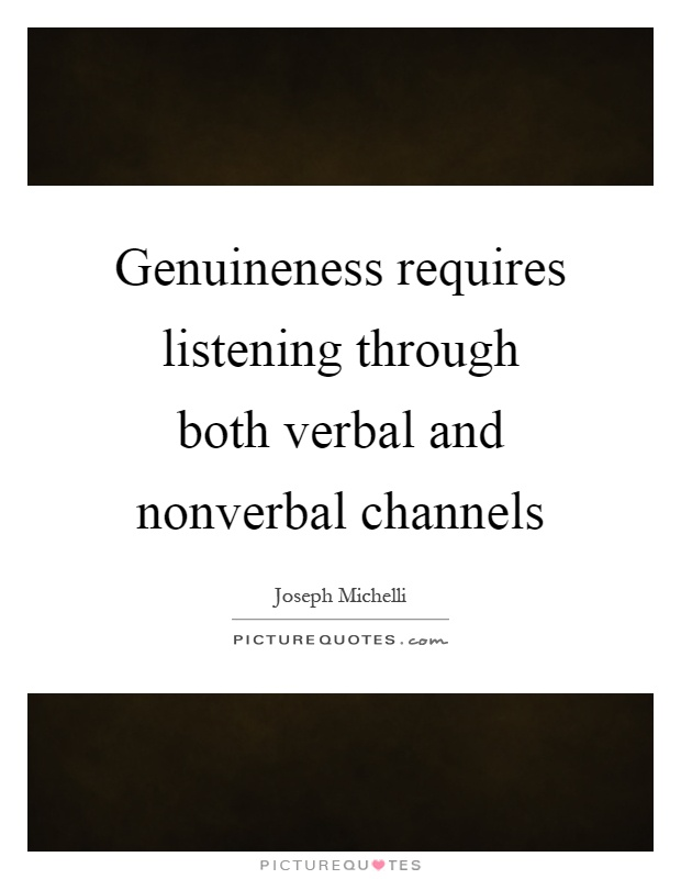 Genuineness requires listening through both verbal and nonverbal channels Picture Quote #1
