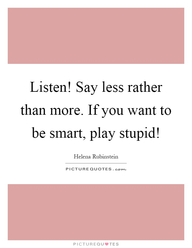 Listen! Say less rather than more. If you want to be smart, play stupid! Picture Quote #1