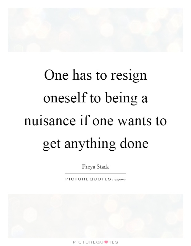 One has to resign oneself to being a nuisance if one wants to get anything done Picture Quote #1