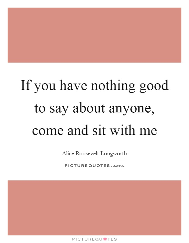 If you have nothing good to say about anyone, come and sit with me Picture Quote #1