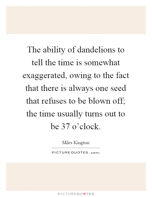 The ability of dandelions to tell the time is somewhat exaggerated, owing to the fact that there is always one seed that refuses to be blown off; the time usually turns out to be 37 o'clock Picture Quote #1