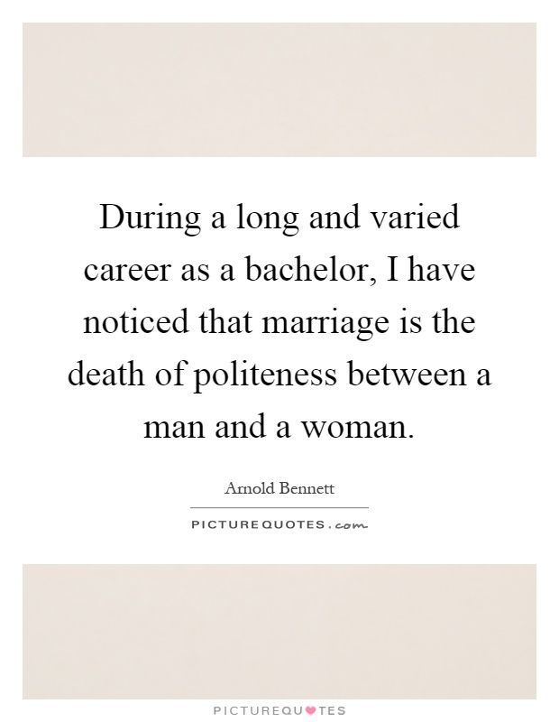 During a long and varied career as a bachelor, I have noticed that marriage is the death of politeness between a man and a woman Picture Quote #1