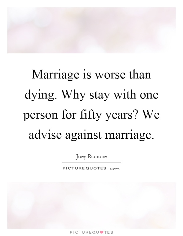 Marriage is worse than dying. Why stay with one person for fifty years? We advise against marriage Picture Quote #1
