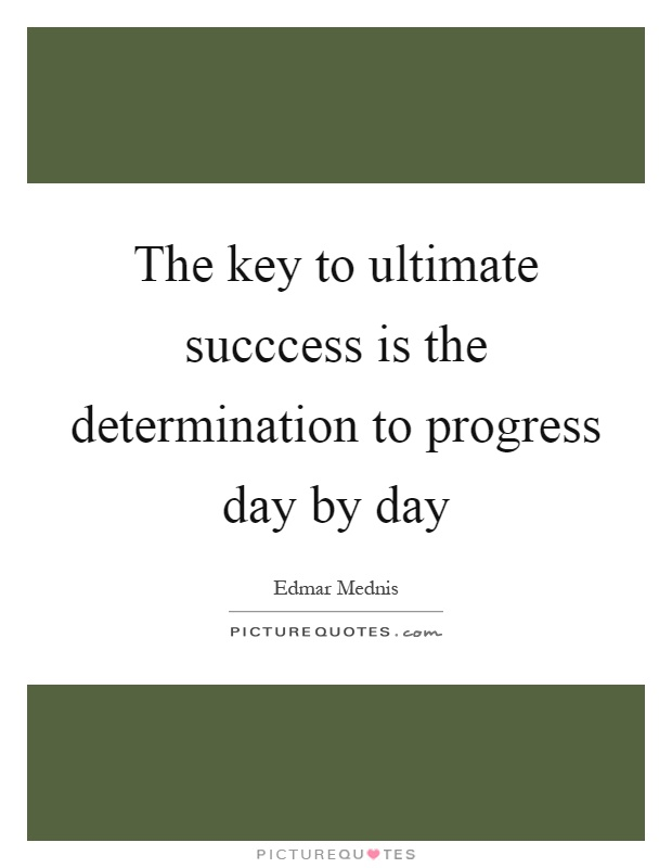 The key to ultimate succcess is the determination to progress day by day Picture Quote #1