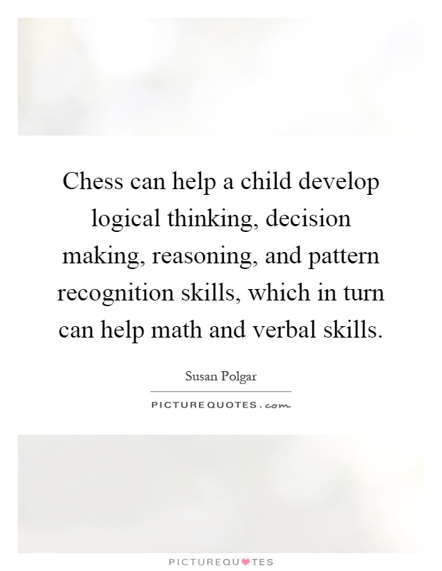 Chess can help a child develop logical thinking, decision making, reasoning, and pattern recognition skills, which in turn can help math and verbal skills Picture Quote #1