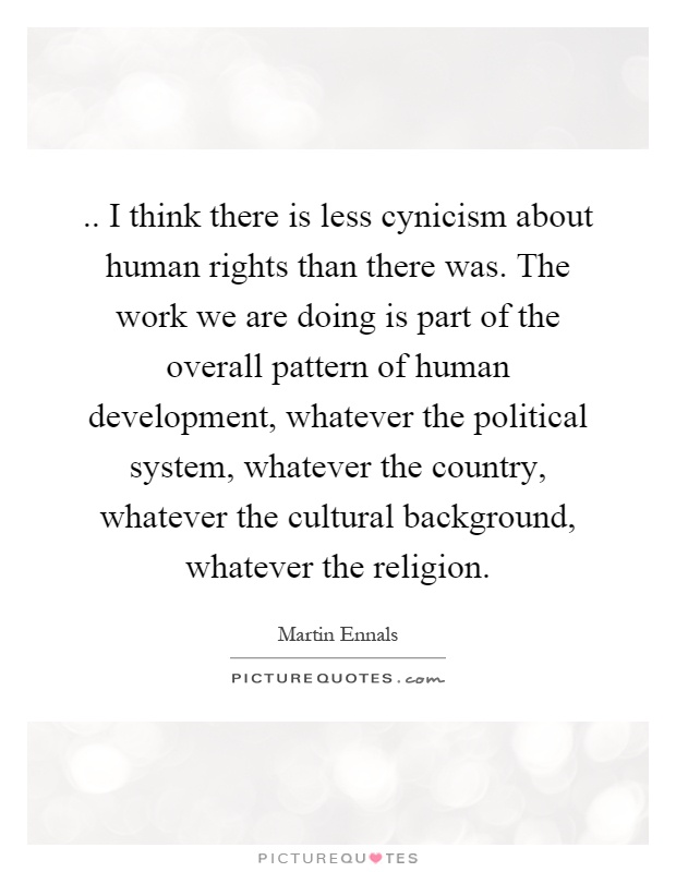 .. I think there is less cynicism about human rights than there was. The work we are doing is part of the overall pattern of human development, whatever the political system, whatever the country, whatever the cultural background, whatever the religion Picture Quote #1