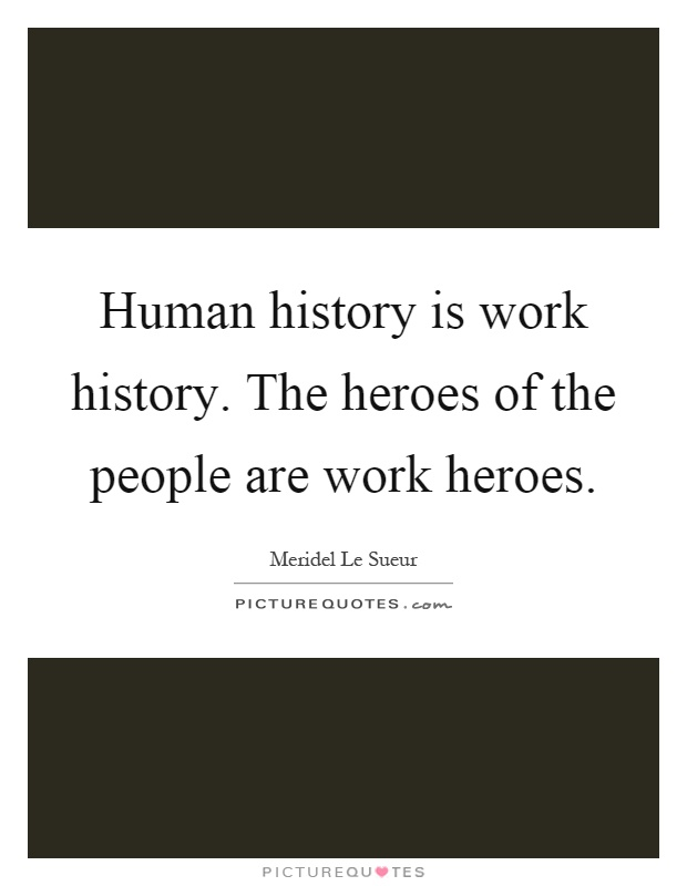 Human history is work history. The heroes of the people are work heroes Picture Quote #1