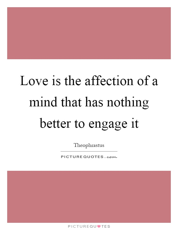 Love is the affection of a mind that has nothing better to engage it Picture Quote #1