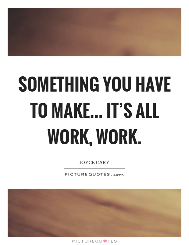 Something You Have To Make... It's All Work, Work