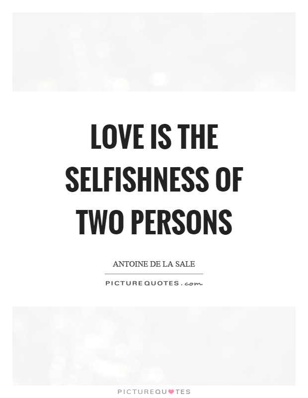 Love is the selfishness of two persons Picture Quote #1