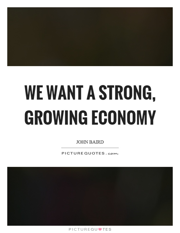 We want a strong, growing economy Picture Quote #1