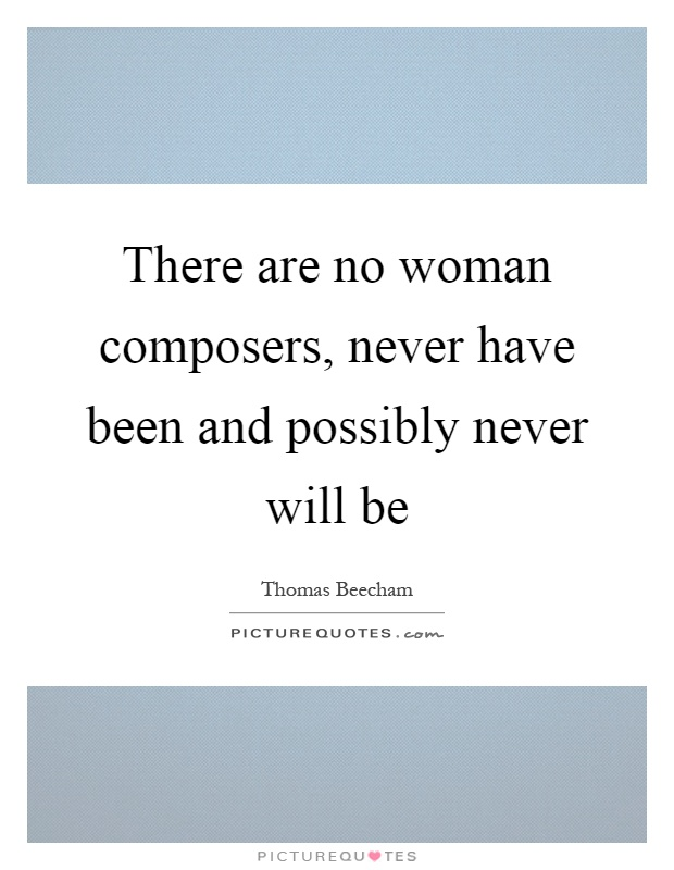 There are no woman composers, never have been and possibly never will be Picture Quote #1