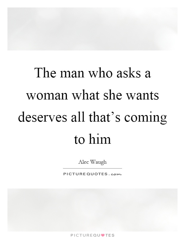 What A Woman Wants From A Man Quotes: The Man Who Asks A Woman What She Wants Deserves All That