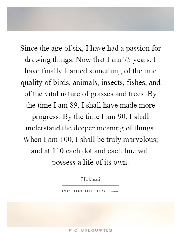 Since the age of six, I have had a passion for drawing things. Now that I am 75 years, I have finally learned something of the true quality of birds, animals, insects, fishes, and of the vital nature of grasses and trees. By the time I am 89, I shall have made more progress. By the time I am 90, I shall understand the deeper meaning of things. When I am 100, I shall be truly marvelous; and at 110 each dot and each line will possess a life of its own Picture Quote #1