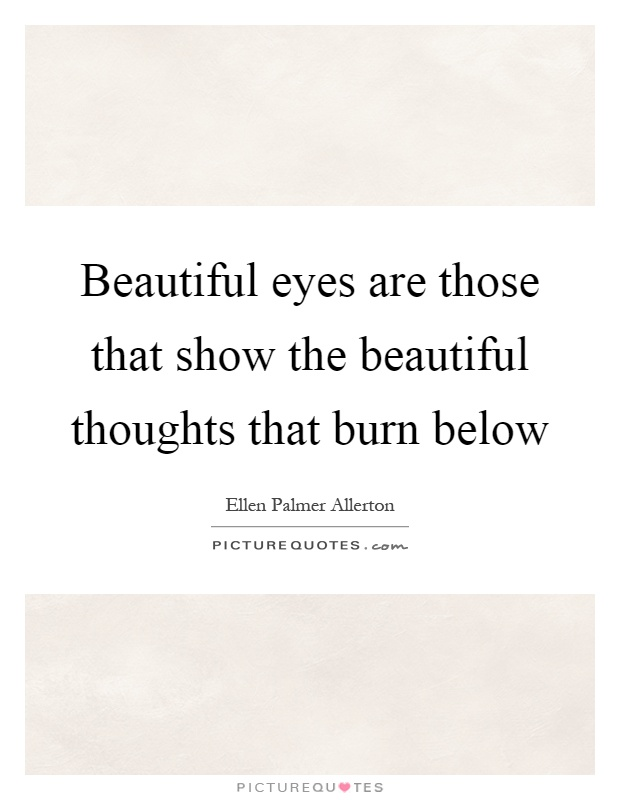 Beautiful eyes are those that show the beautiful thoughts that burn below Picture Quote #1