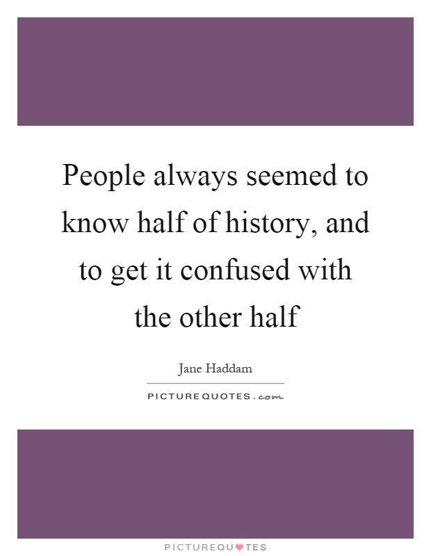 People always seemed to know half of history, and to get it confused with the other half Picture Quote #1