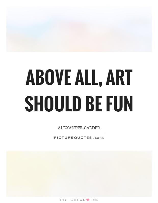 Above All Art Should Be Fun Picture Quotes