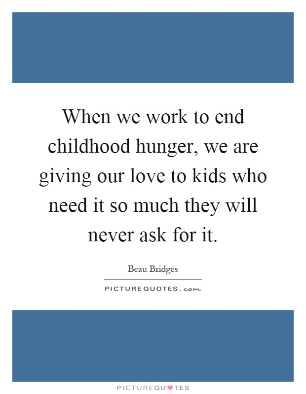 When we work to end childhood hunger, we are giving our love to kids who need it so much they will never ask for it Picture Quote #1