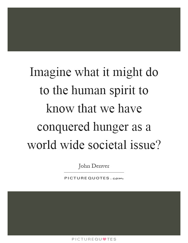 the hunger of the human spirit Throughout human history, there has never been a shortage of men and women   the great light of the human spirit shines forth with honesty and integrity.