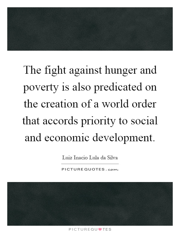The fight against hunger and poverty is also predicated on the creation of a world order that accords priority to social and economic development Picture Quote #1