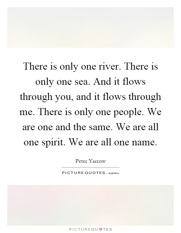 There is only one river there is only one sea and it flows through