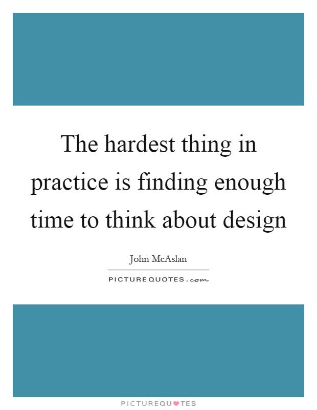 The hardest thing in practice is finding enough time to think about design Picture Quote #1