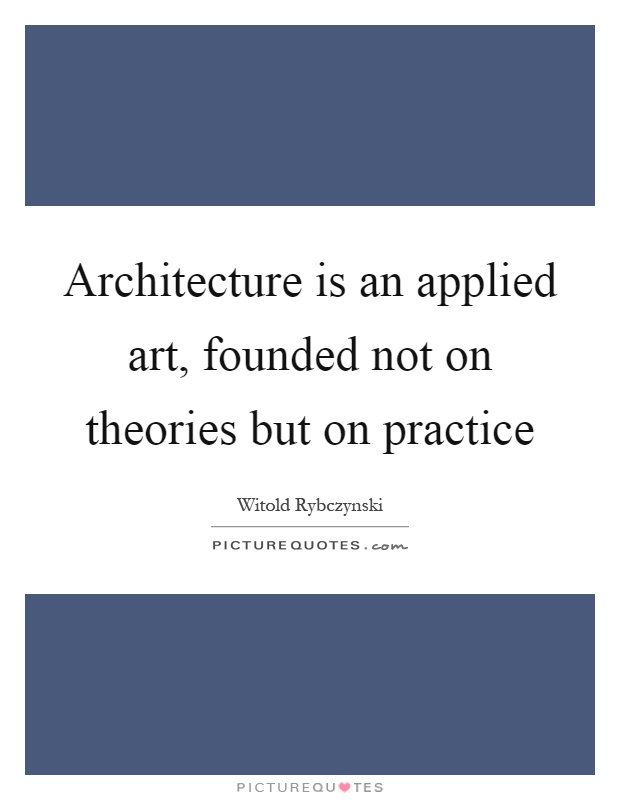 Architecture is an applied art, founded not on theories but on practice Picture Quote #1