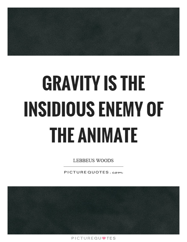 Gravity is the insidious enemy of the animate Picture Quote #1