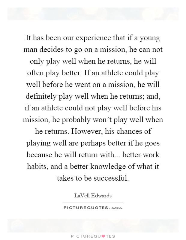 It has been our experience that if a young man decides to go on a mission, he can not only play well when he returns, he will often play better. If an athlete could play well before he went on a mission, he will definitely play well when he returns; and, if an athlete could not play well before his mission, he probably won't play well when he returns. However, his chances of playing well are perhaps better if he goes because he will return with... better work habits, and a better knowledge of what it takes to be successful Picture Quote #1